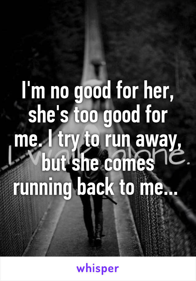 I'm no good for her, she's too good for me. I try to run away, but she comes running back to me...