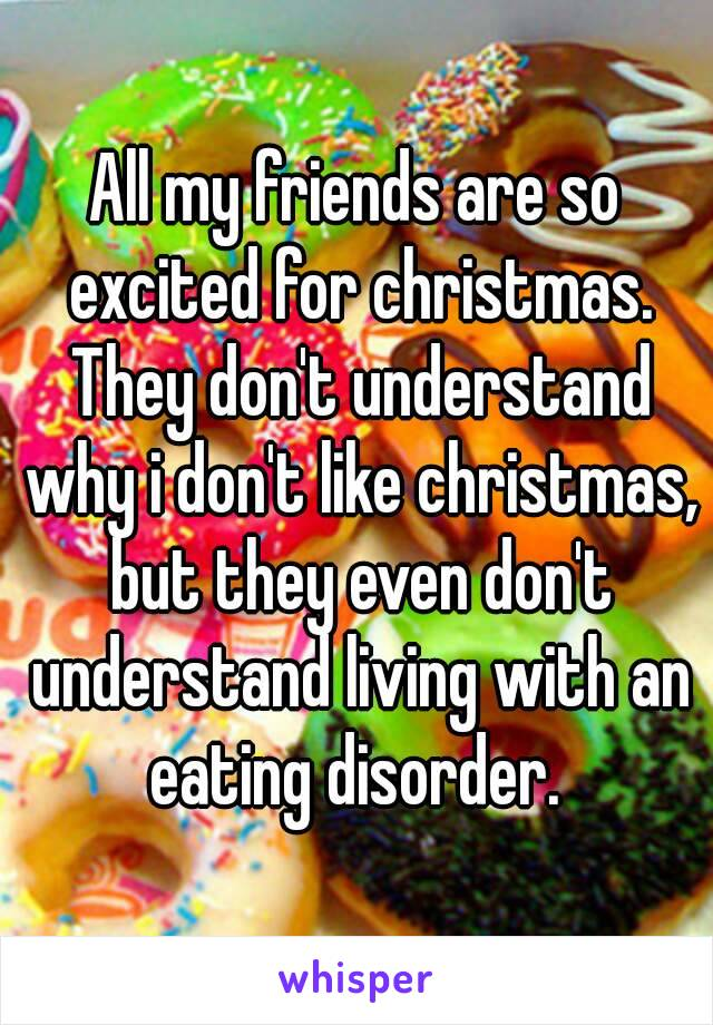 All my friends are so excited for christmas. They don't understand why i don't like christmas, but they even don't understand living with an eating disorder.