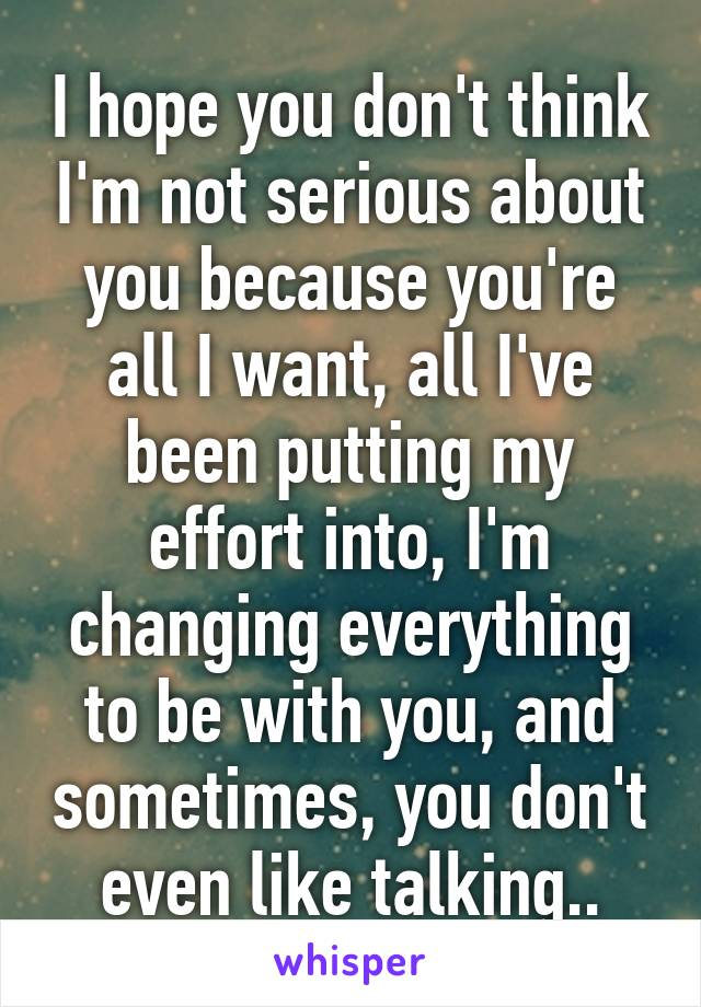 I hope you don't think I'm not serious about you because you're all I want, all I've been putting my effort into, I'm changing everything to be with you, and sometimes, you don't even like talking..