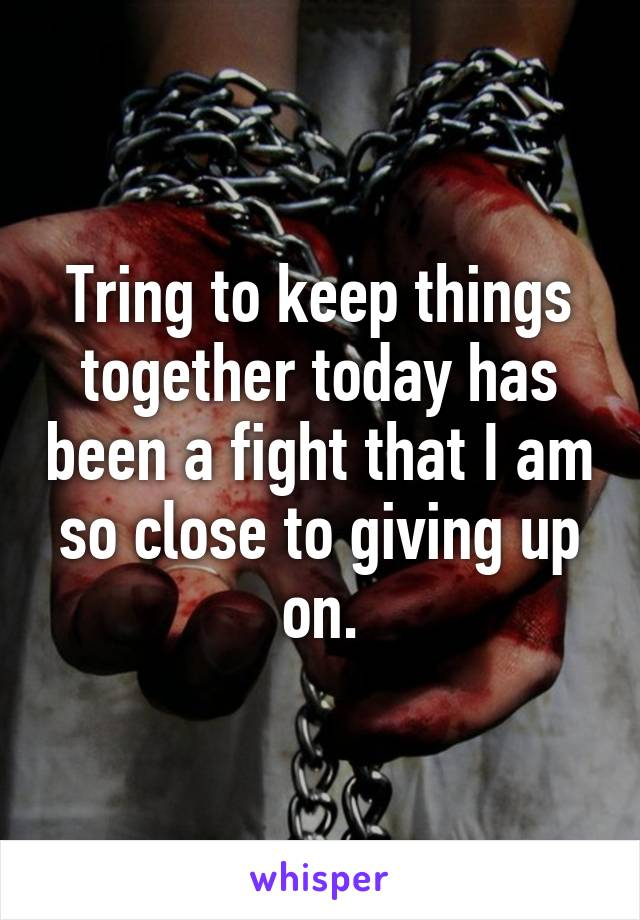 Tring to keep things together today has been a fight that I am so close to giving up on.