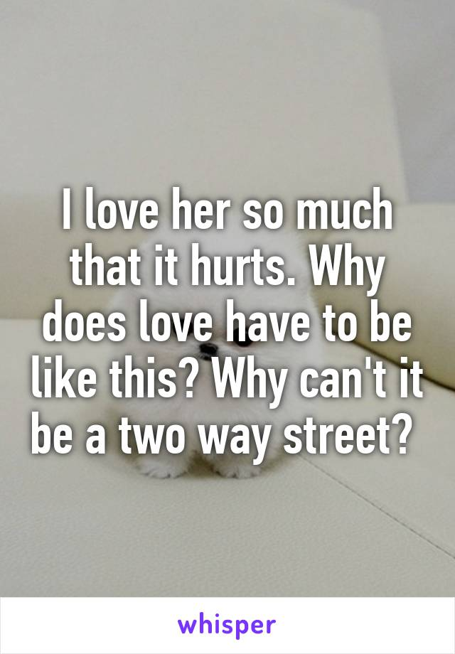 I love her so much that it hurts. Why does love have to be like this? Why can't it be a two way street?