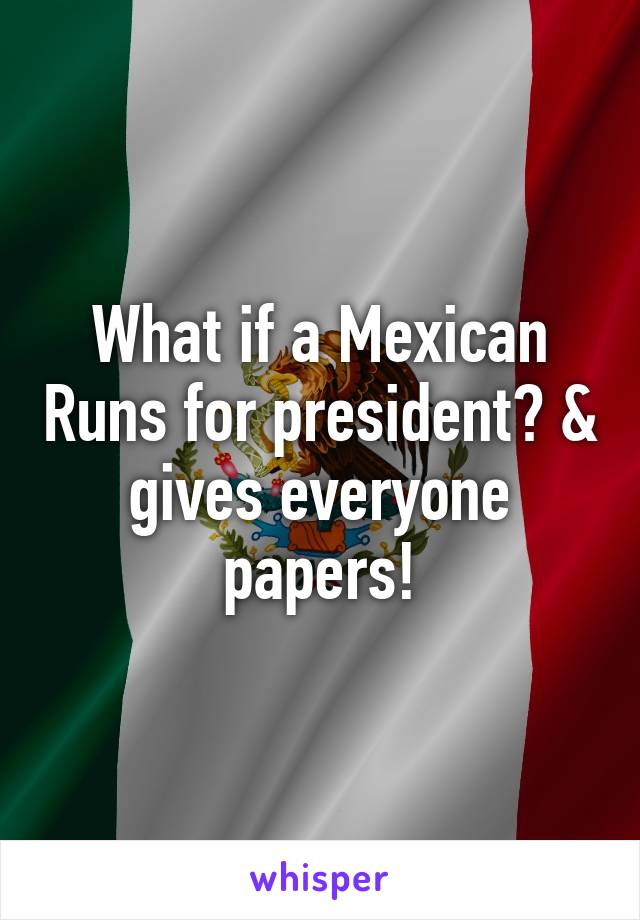 What if a Mexican Runs for president? & gives everyone papers!