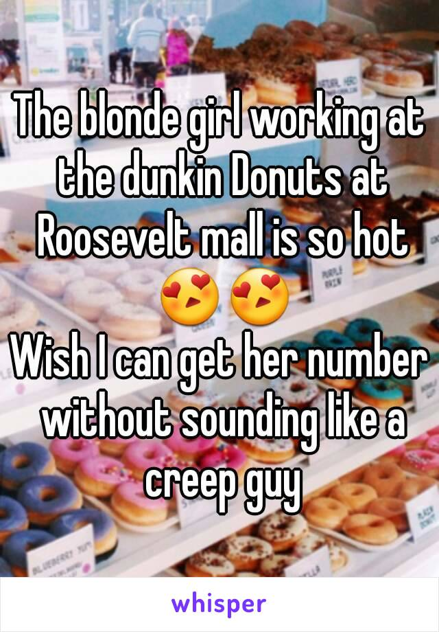 The blonde girl working at the dunkin Donuts at Roosevelt mall is so hot 😍😍 Wish I can get her number without sounding like a creep guy