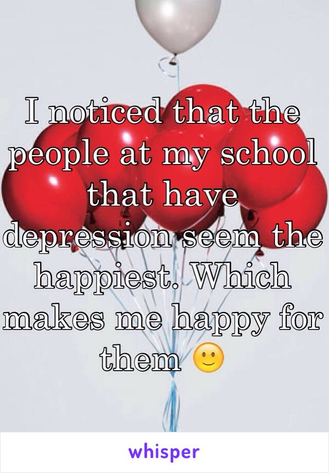 I noticed that the people at my school that have depression seem the happiest. Which makes me happy for them 🙂
