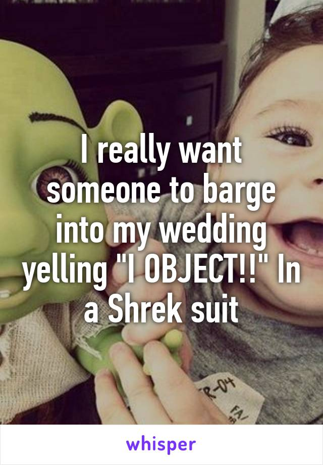 """I really want someone to barge into my wedding yelling """"I OBJECT!!"""" In a Shrek suit"""