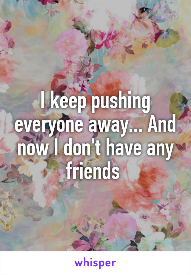 I keep pushing everyone away... And now I don't have any friends