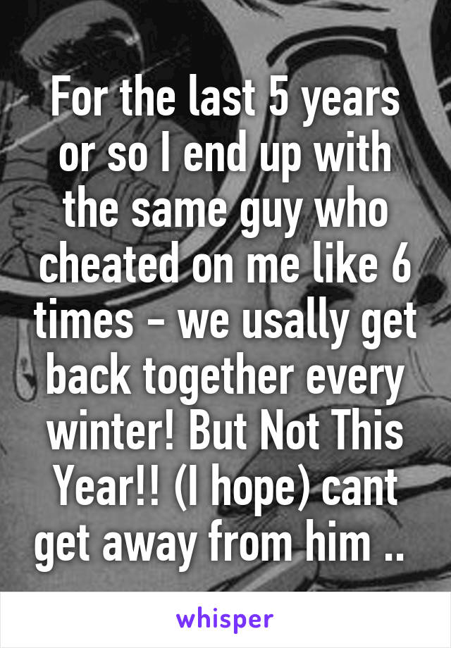 For the last 5 years or so I end up with the same guy who cheated on me like 6 times - we usally get back together every winter! But Not This Year!! (I hope) cant get away from him ..