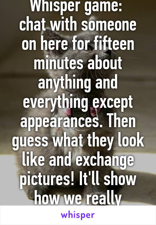 Whisper game:  chat with someone on here for fifteen minutes about anything and everything except appearances. Then guess what they look like and exchange pictures! It'll show how we really perceive people.