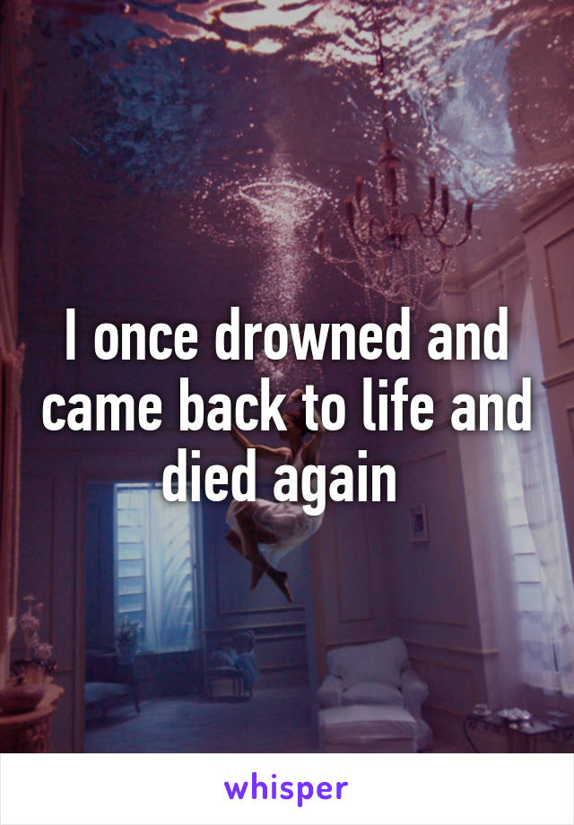 I once drowned and came back to life and died again
