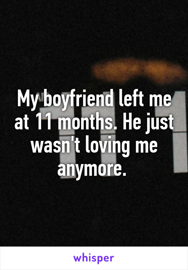 My boyfriend left me at 11 months. He just wasn't loving me anymore.