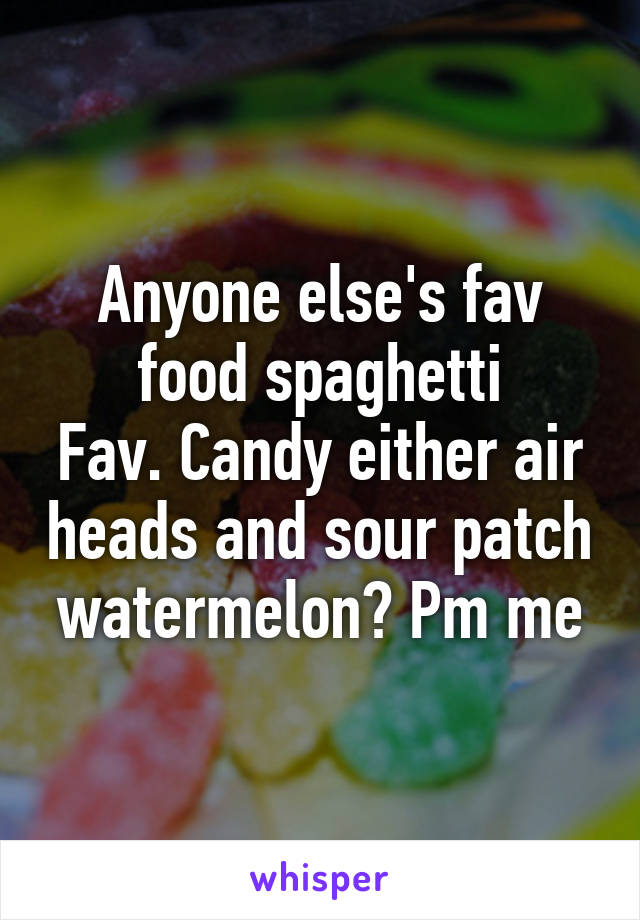Anyone else's fav food spaghetti Fav. Candy either air heads and sour patch watermelon? Pm me