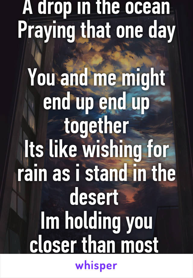 A drop in the ocean Praying that one day  You and me might end up end up together Its like wishing for rain as i stand in the desert  Im holding you closer than most  You are my Heaven