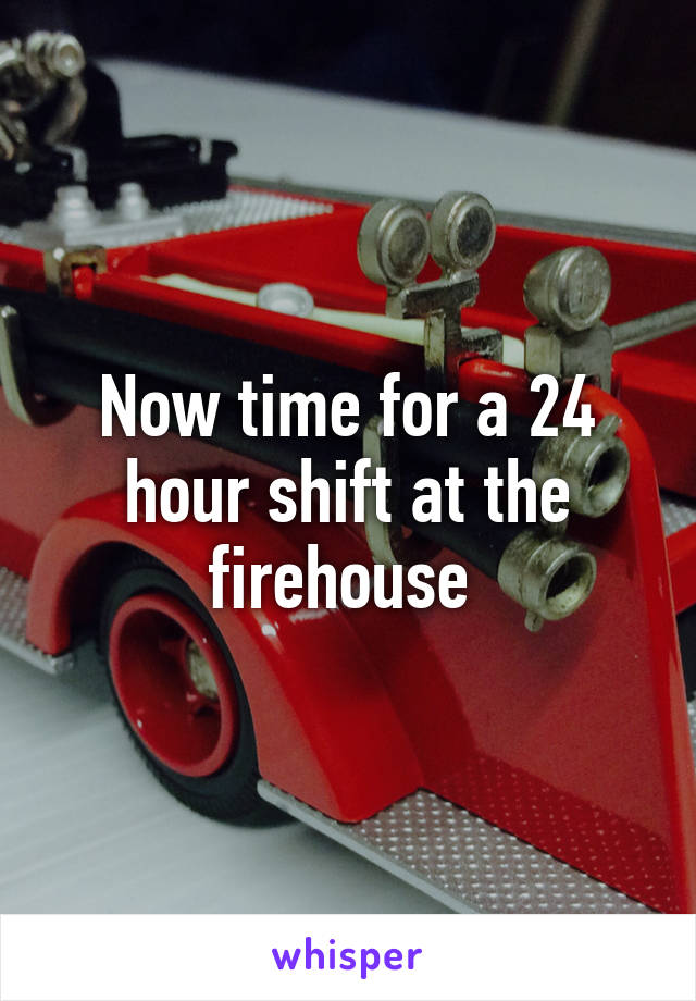 Now time for a 24 hour shift at the firehouse