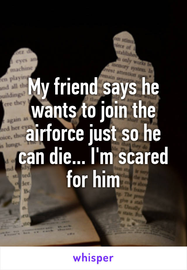 My friend says he wants to join the airforce just so he can die... I'm scared for him