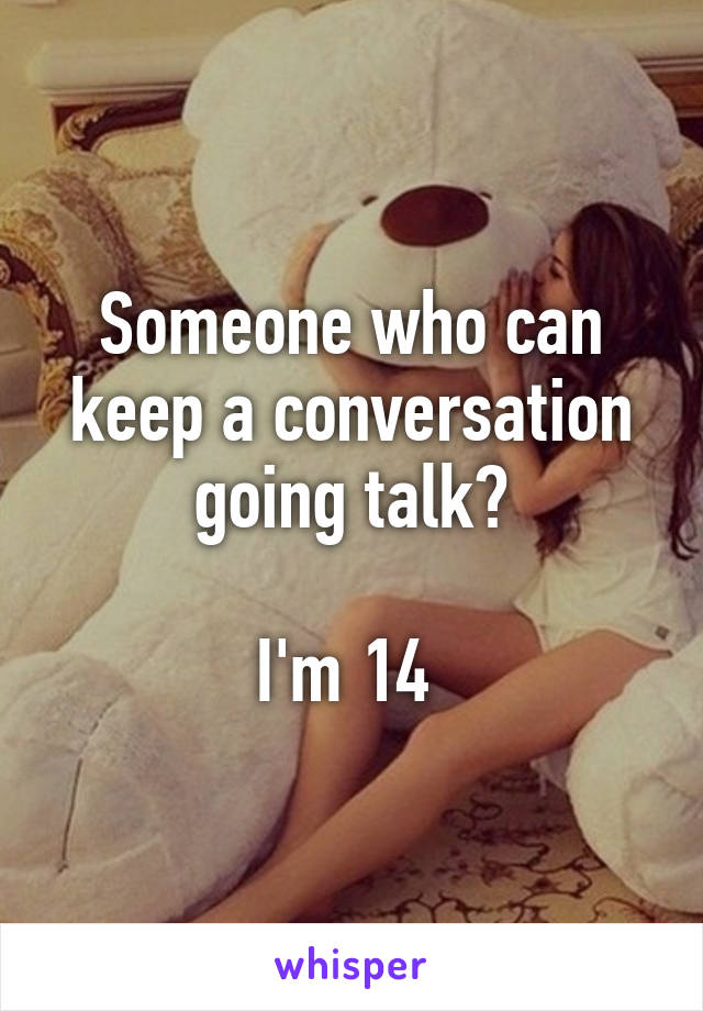 Someone who can keep a conversation going talk?  I'm 14