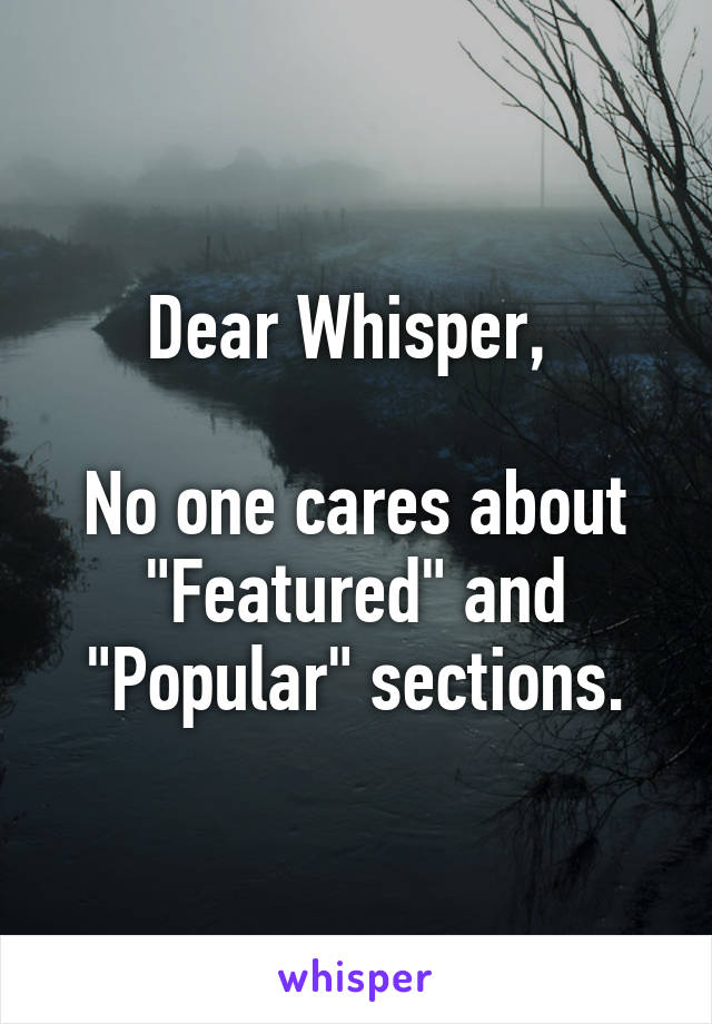 """Dear Whisper,   No one cares about """"Featured"""" and """"Popular"""" sections."""