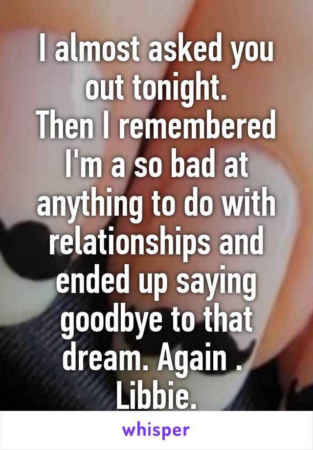 I almost asked you out tonight. Then I remembered I'm a so bad at anything to do with relationships and ended up saying goodbye to that dream. Again .  Libbie.
