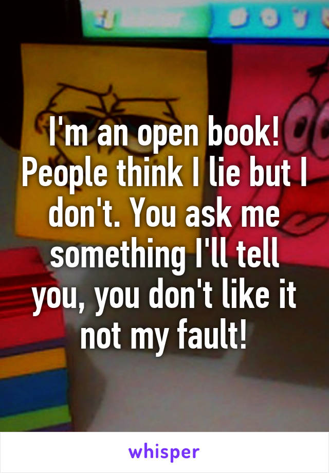I'm an open book! People think I lie but I don't. You ask me something I'll tell you, you don't like it not my fault!