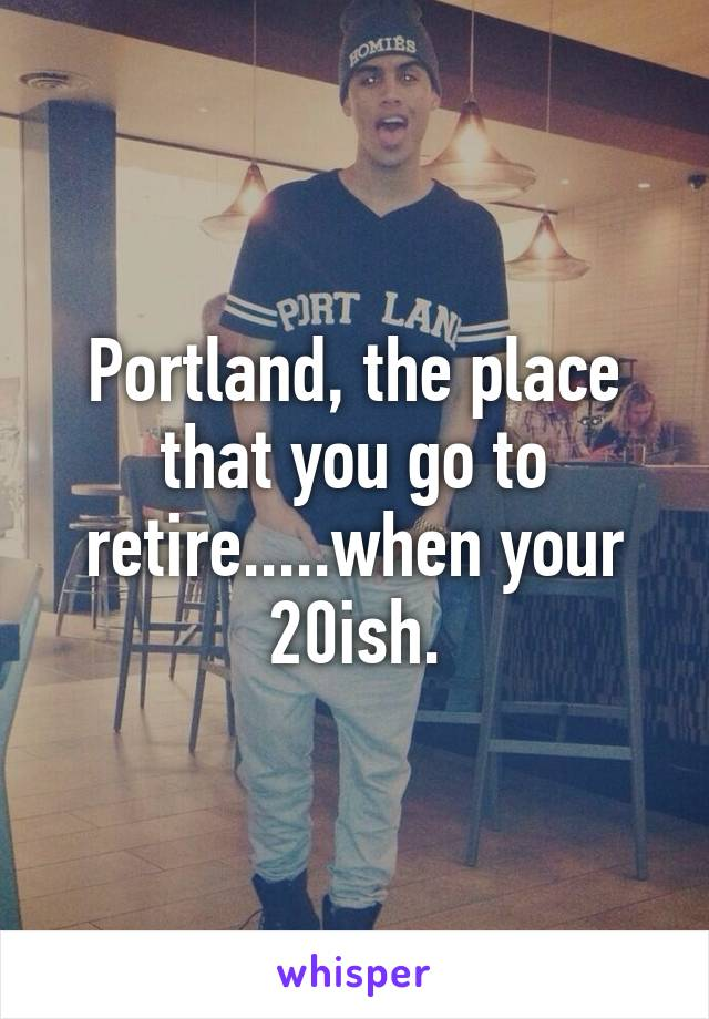 Portland, the place that you go to retire.....when your 20ish.