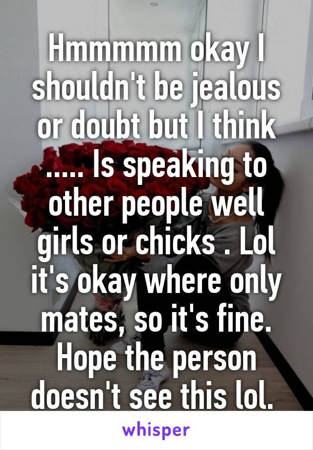 Hmmmmm okay I shouldn't be jealous or doubt but I think ..... Is speaking to other people well girls or chicks . Lol it's okay where only mates, so it's fine. Hope the person doesn't see this lol.