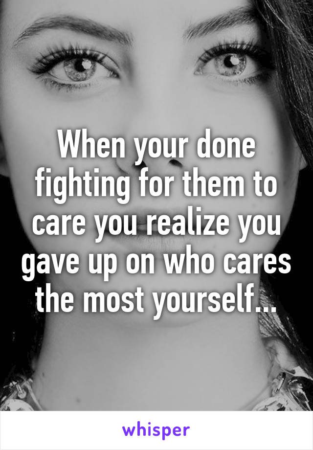 When your done fighting for them to care you realize you gave up on who cares the most yourself...