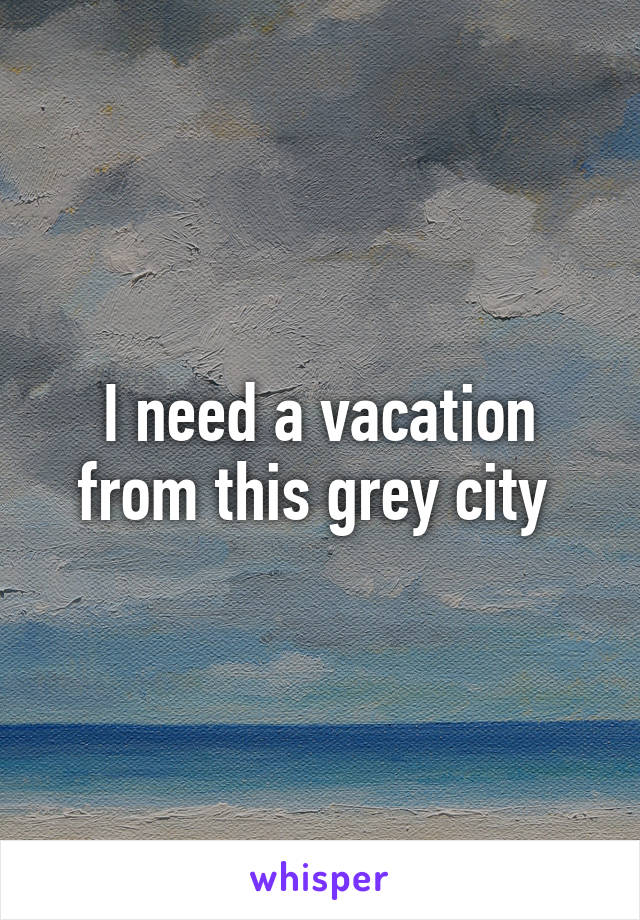 I need a vacation from this grey city