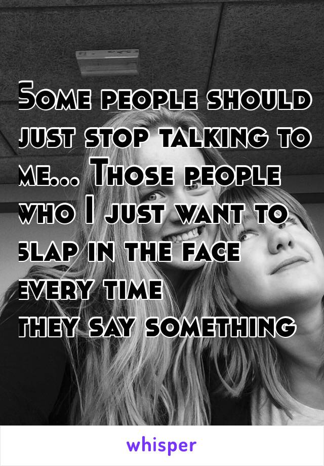 Some people should  just stop talking to  me... Those people  who I just want to  slap in the face  every time  they say something