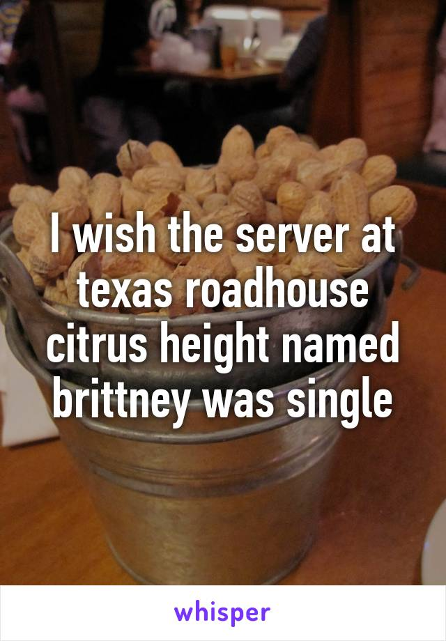 I wish the server at texas roadhouse citrus height named brittney was single