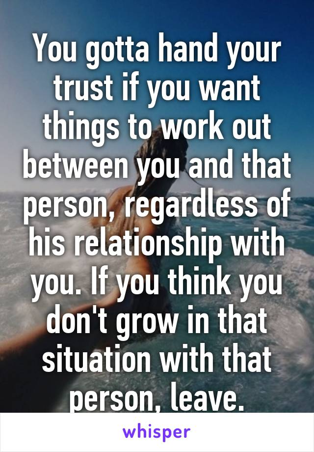 You gotta hand your trust if you want things to work out between you and that person, regardless of his relationship with you. If you think you don't grow in that situation with that person, leave.