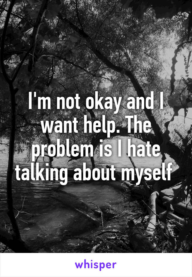 I'm not okay and I want help. The problem is I hate talking about myself