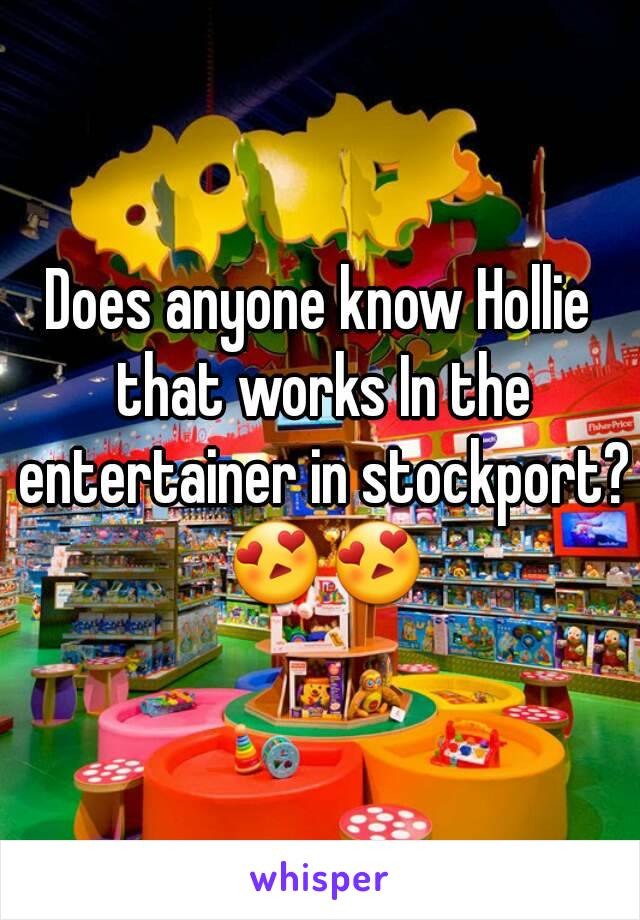 Does anyone know Hollie that works In the entertainer in stockport? 😍😍
