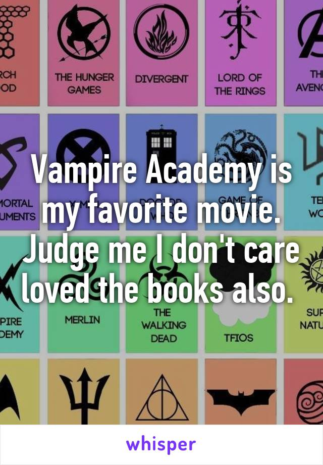 Vampire Academy is my favorite movie. Judge me I don't care loved the books also.