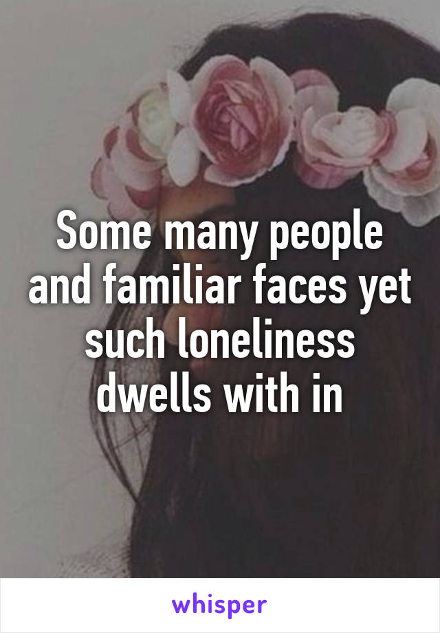 Some many people and familiar faces yet such loneliness dwells with in