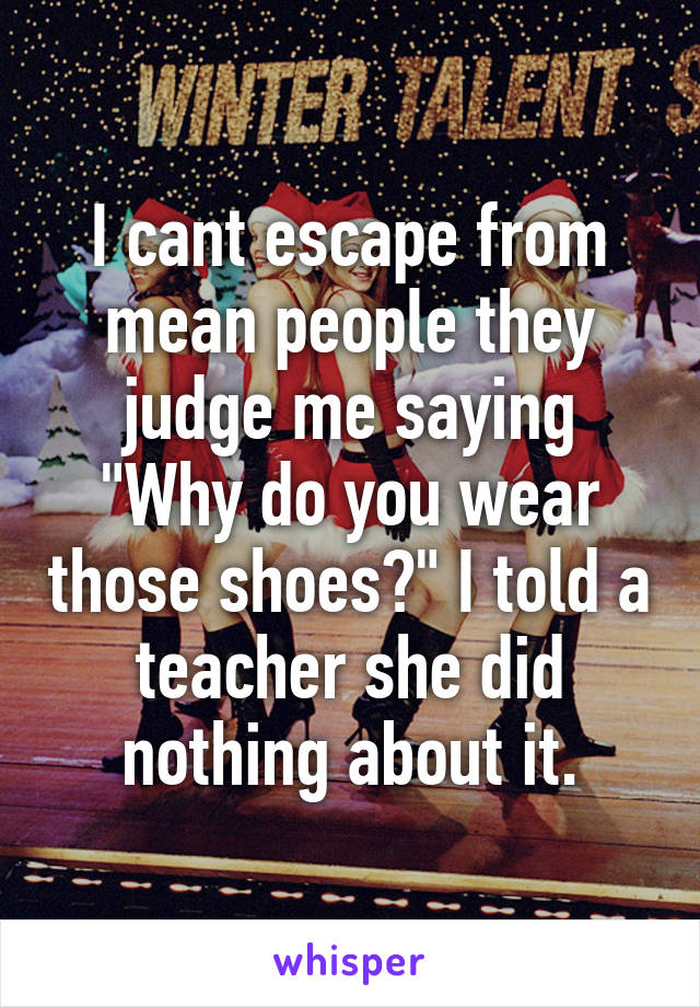 """I cant escape from mean people they judge me saying """"Why do you wear those shoes?"""" I told a teacher she did nothing about it."""