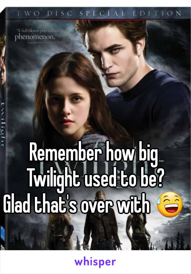Remember how big Twilight used to be? Glad that's over with 😅