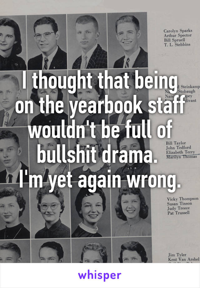 I thought that being on the yearbook staff wouldn't be full of bullshit drama.  I'm yet again wrong.