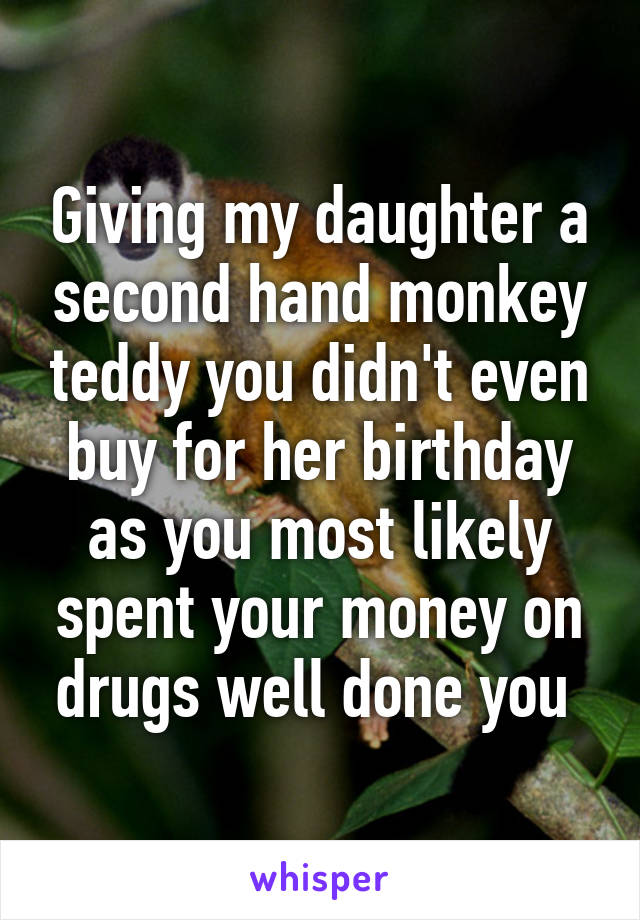 Giving my daughter a second hand monkey teddy you didn't even buy for her birthday as you most likely spent your money on drugs well done you