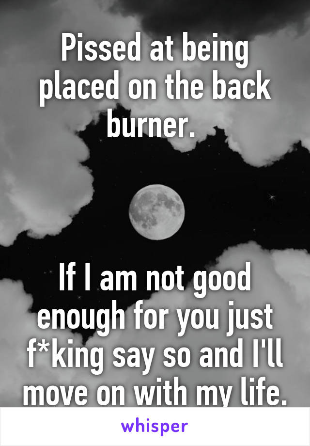 Pissed at being placed on the back burner.     If I am not good enough for you just f*king say so and I'll move on with my life.