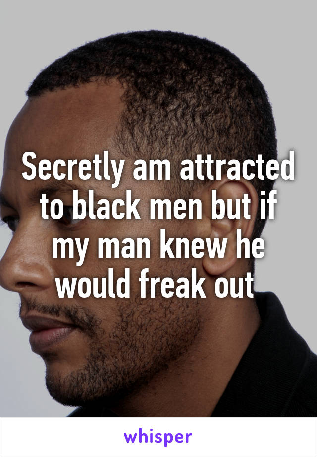 Secretly am attracted to black men but if my man knew he would freak out