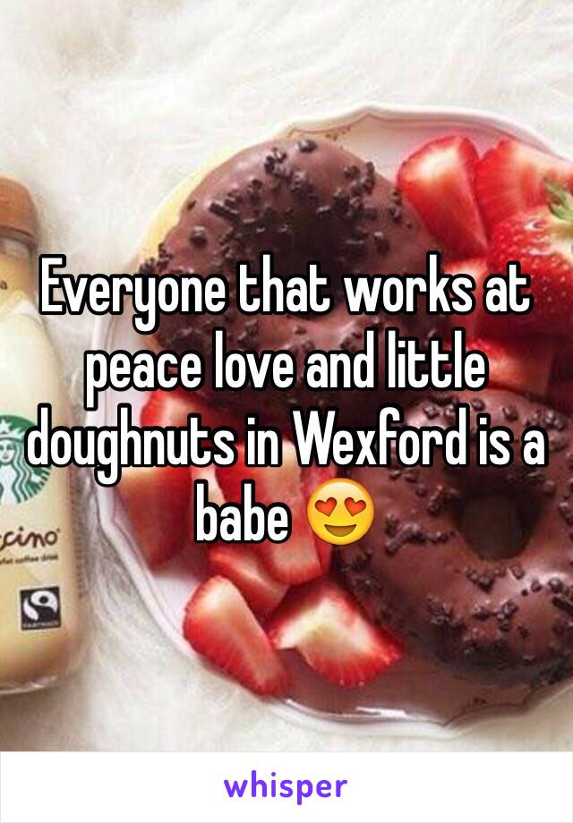 Everyone that works at peace love and little doughnuts in Wexford is a babe 😍