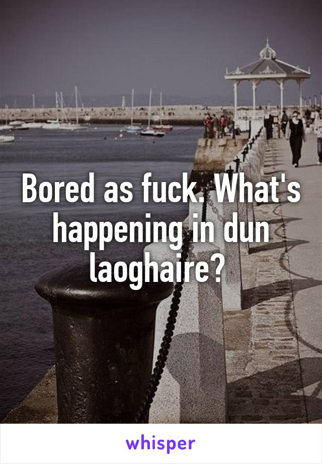 Bored as fuck. What's happening in dun laoghaire?