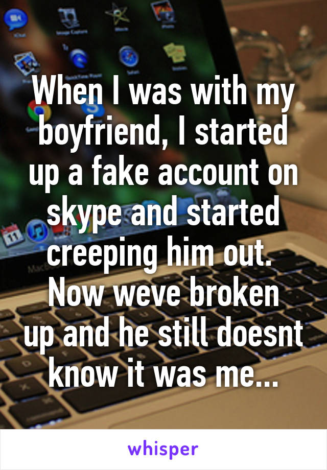When I was with my boyfriend, I started up a fake account on skype and started creeping him out.  Now weve broken up and he still doesnt know it was me...