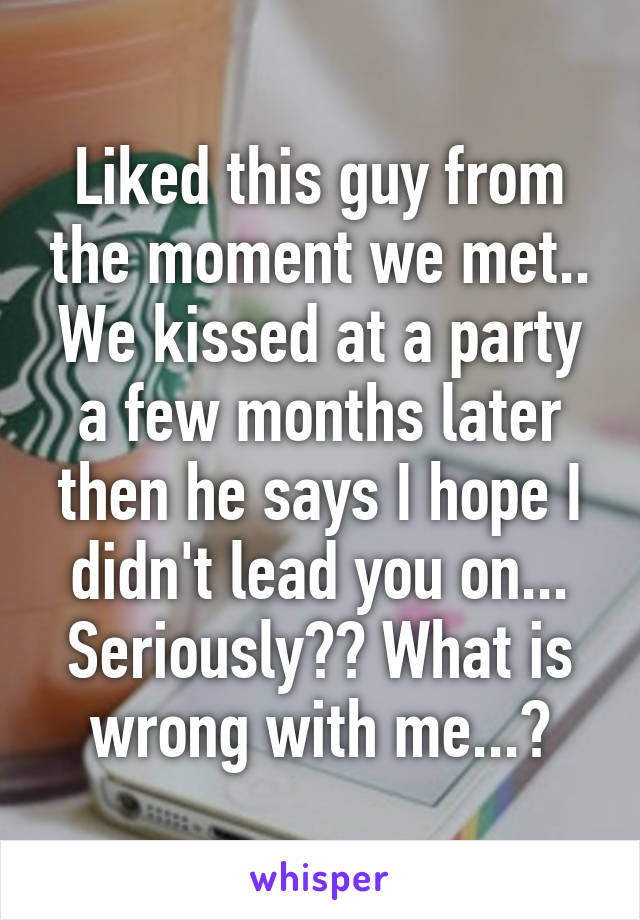 Liked this guy from the moment we met.. We kissed at a party a few months later then he says I hope I didn't lead you on... Seriously?? What is wrong with me...?