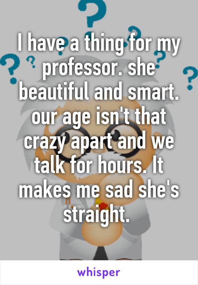 I have a thing for my professor. she beautiful and smart. our age isn't that crazy apart and we talk for hours. It makes me sad she's straight.