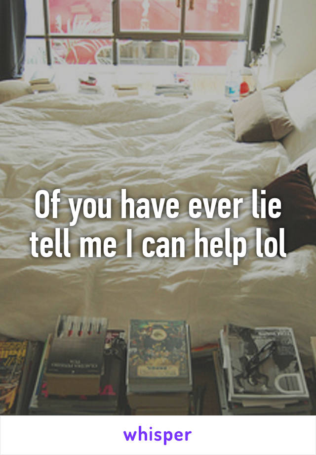 Of you have ever lie tell me I can help lol