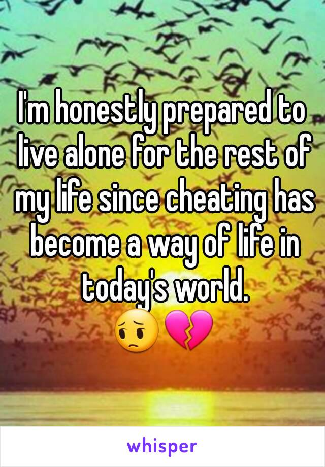 I'm honestly prepared to live alone for the rest of my life since cheating has become a way of life in today's world. 😔💔