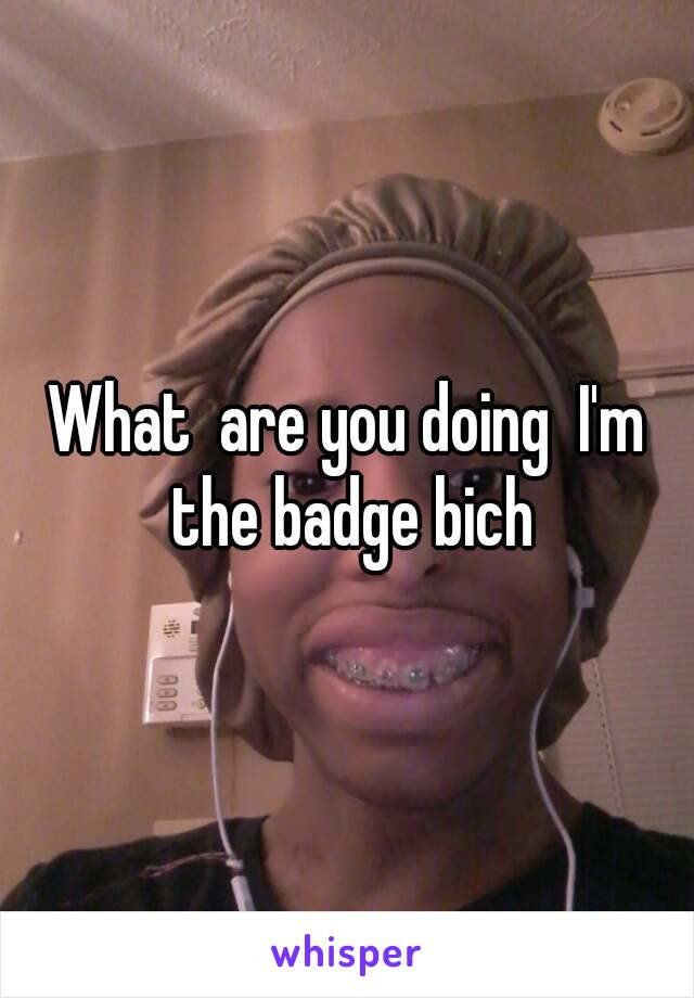 What  are you doing  I'm the badge bich