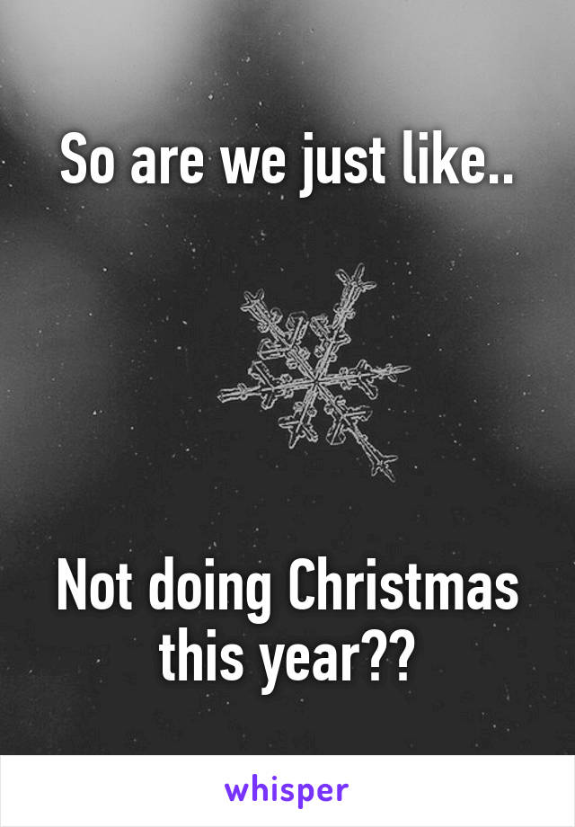 So are we just like..      Not doing Christmas this year??