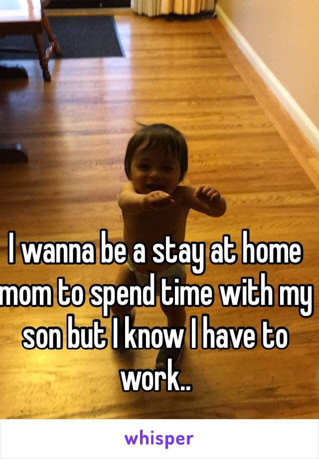 I wanna be a stay at home mom to spend time with my son but I know I have to work..