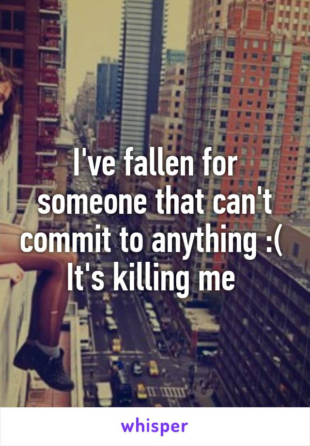 I've fallen for someone that can't commit to anything :(  It's killing me
